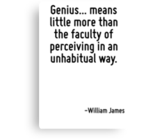 Genius... means little more than the faculty of perceiving in an unhabitual way. Canvas Print
