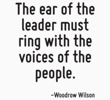 The ear of the leader must ring with the voices of the people. by Quotr