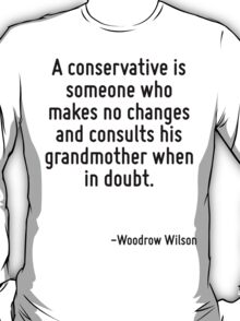 A conservative is someone who makes no changes and consults his grandmother when in doubt. T-Shirt