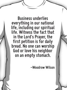 Business underlies everything in our national life, including our spiritual life. Witness the fact that in the Lord's Prayer, the first petition is for daily bread. No one can worship God or love his T-Shirt