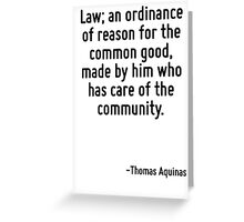 Law; an ordinance of reason for the common good, made by him who has care of the community. Greeting Card
