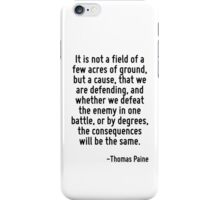 It is not a field of a few acres of ground, but a cause, that we are defending, and whether we defeat the enemy in one battle, or by degrees, the consequences will be the same. iPhone Case/Skin