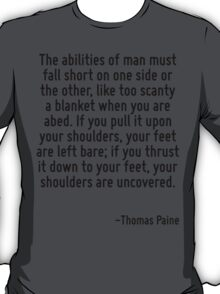 The abilities of man must fall short on one side or the other, like too scanty a blanket when you are abed. If you pull it upon your shoulders, your feet are left bare; if you thrust it down to your  T-Shirt