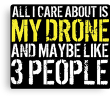 Must-Have 'All I Care About Is My Drone And Maybe Like 3 People' Tshirt, Accessories and Gifts Canvas Print