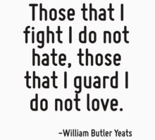 Those that I fight I do not hate, those that I guard I do not love. by Quotr