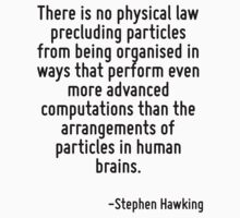 There is no physical law precluding particles from being organised in ways that perform even more advanced computations than the arrangements of particles in human brains. by Quotr