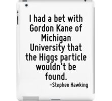 I had a bet with Gordon Kane of Michigan University that the Higgs particle wouldn't be found. iPad Case/Skin