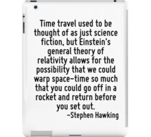 Time travel used to be thought of as just science fiction, but Einstein's general theory of relativity allows for the possibility that we could warp space-time so much that you could go off in a rock iPad Case/Skin
