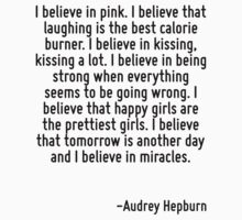 I believe in pink. I believe that laughing is the best calorie burner. I believe in kissing, kissing a lot. I believe in being strong when everything seems to be going wrong. I believe that happy gir by Quotr