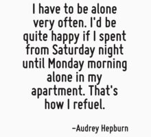 I have to be alone very often. I'd be quite happy if I spent from Saturday night until Monday morning alone in my apartment. That's how I refuel. by Quotr