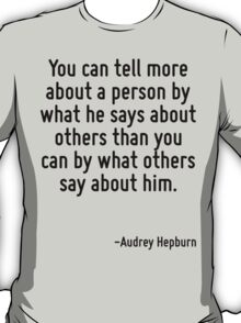 You can tell more about a person by what he says about others than you can by what others say about him. T-Shirt