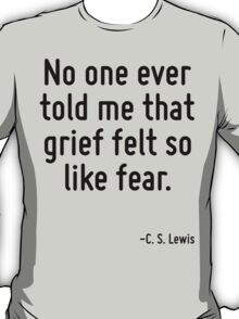 No one ever told me that grief felt so like fear. T-Shirt