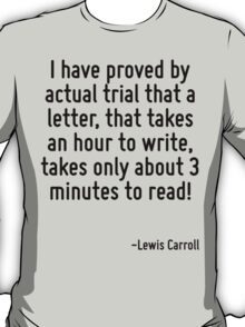 I have proved by actual trial that a letter, that takes an hour to write, takes only about 3 minutes to read! T-Shirt