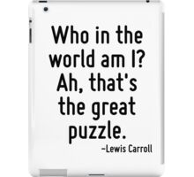 Who in the world am I? Ah, that's the great puzzle. iPad Case/Skin