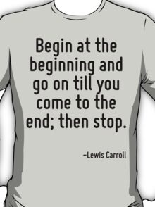 Begin at the beginning and go on till you come to the end; then stop. T-Shirt