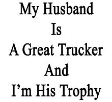 My Husband Is A Great Trucker And I'm His Trophy  by supernova23