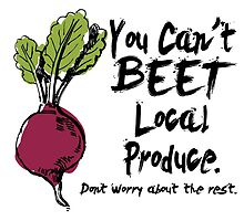 you can't beet local produce don't worry about the rest by teeshoppy