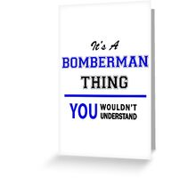 It's a BOMBERMAN thing, you wouldn't understand !! Greeting Card