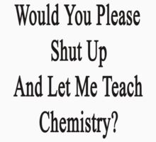 Would You Please Shut Up And Let Me Teach Chemistry?  by supernova23