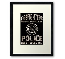 Fire Fighters Were Created Because Police Need Heroes Too - TShirts & Hoodies Framed Print