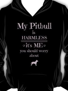 My Pitbull is harmless - it's me you should worry about T-Shirt