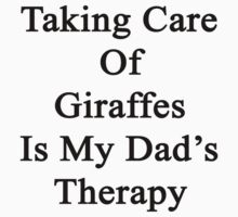 Taking Care Of Giraffes Is My Dad's Therapy  by supernova23