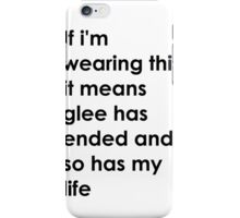 If i'm wearing this it means glee has ended and so has my life. iPhone Case/Skin