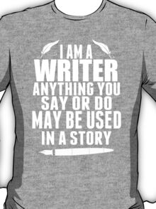 I am a Writer Anything You Say or Do May Be Used in a Story - Tshirts & Hoodies T-Shirt
