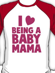 I LOVE heart Being a BABY MAMA! T-Shirt