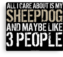 Hilarious 'All I Care About Is My Sheepdog And Maybe Like 3 People' Tshirt, Accessories and Gifts Canvas Print