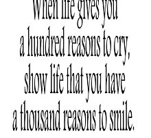 When life gives you a hundred reasons to cry, show life that you have a thousand reasons to smile.  by TOM HILL - Designer