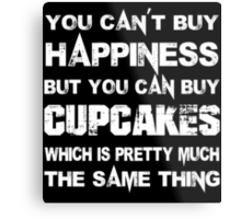 You Can't Buy Happiness But You Can Buy Cup Cakes Which Is Pretty Much The Same Thing - TShirts & Hoodies Metal Print