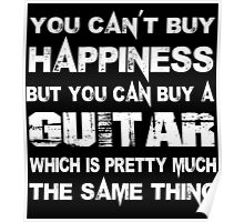 You Can't Buy Happiness But You Can Buy A Guitar Which Is Pretty Much The Same Thing - TShirts & Hoodies Poster