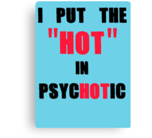 I Put The Hot in Psychotic  Canvas Print