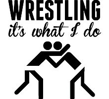 Wrestling It's What I Do by kwg2200