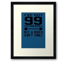 I've Got 99 Problems But a Bench Ain't One Funny Work Out Framed Print
