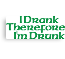 I Drank Therefore I'm Drunk Canvas Print