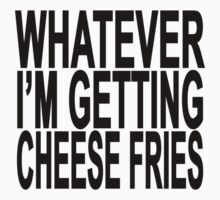 Whatever i'm getting cheese fries T-Shirts.png by redbuble2014