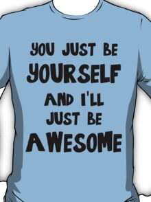 You just be yourself and I'll just be AWESOME T-Shirt