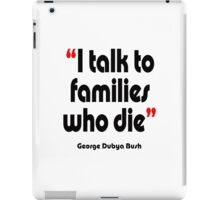'I talk to families who die' - from the surreal George Dubya Bush series iPad Case/Skin