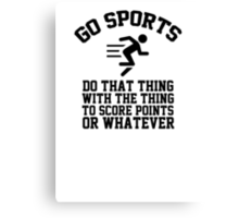 Go sports - do that thing, with the thing, to score points or whatever Canvas Print