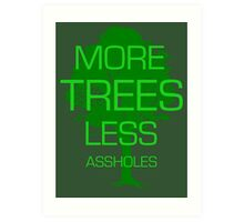 MORE TREES LESS ASSHOLES. Art Print