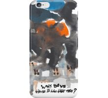 Why do we have to live like this? iPhone Case/Skin