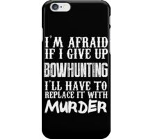 I'm Afraid If I Give Up Bow Hunting I'll Have To Replace It With Murder - TShirts & Hoodies iPhone Case/Skin