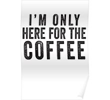 I'm Only Here For The Coffee Poster