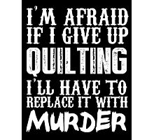 I'm Afraid If I Give Up Quilting I'll Have To Replace It With Murder - TShirts & Hoodies Photographic Print