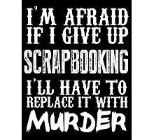 I'm Afraid If I Give Up Scrap Booking I'll Have To Replace It With Murder - TShirts & Hoodies Photographic Print