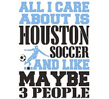 ALL I CARE ABOUT IS HOUSTON SOCCER Photographic Print