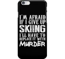 I'm Afraid If I Give Up Skiing I'll Have To Replace It With Murder - TShirts & Hoodies iPhone Case/Skin