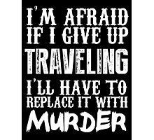 I'm Afraid If I Give Up Traveling I'll Have To Replace It With Murder - TShirts & Hoodies Photographic Print